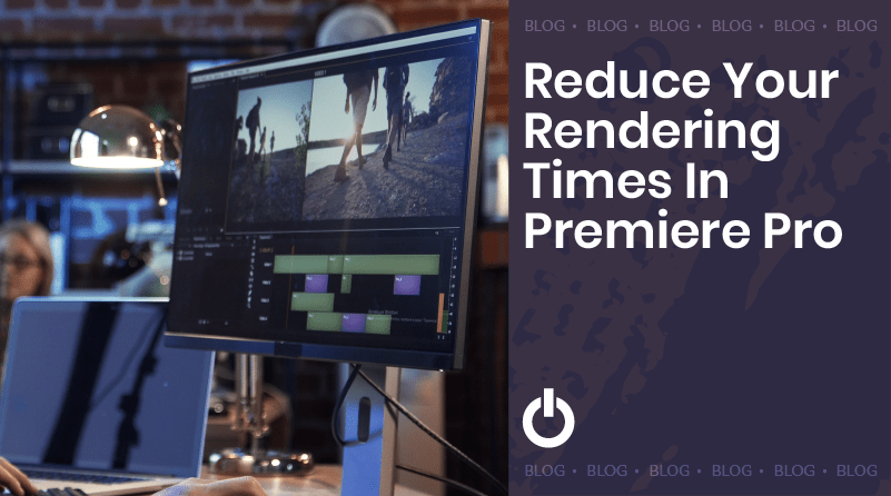 Reduce Your Rendering Times in Premiere Pro